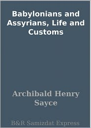 A. H. Sayce - Babylonians and Assyrians, Life and Customs