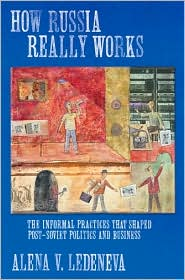 How Russia Really Works: The Informal Practices  That Shaped Post-Soviet  Politics and Business  by Alena V. Ledeneva (Dec. 2006) read more