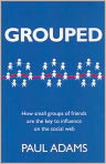 Book Cover Image. Title: Grouped:  How Small Groups of Friends Are the Key to Influence on the Social Web, Author: by Paul Adams