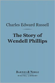 Charles Edward Russell - The Story of Wendell Phillips (Barnes & Noble Digital Library): Soldier of the Common Good