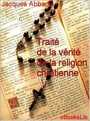 Arnauld d' Abbadie - Traité de la vérité de la religion chrétienne . Volume 1