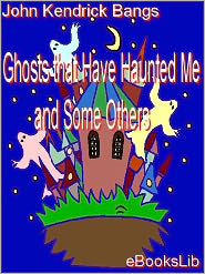 John Kendrick Bangs - Ghosts that Have Haunted Me and Some Others