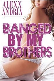 Alexx Andria - Banged By My Brothers (Pseudo-incest erotica)