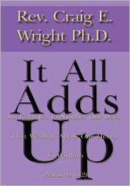 Rev. Craig E. Wright Ph.D. - It All Adds Up: So Teach Us To Number Our Days, That We May Apply Our Hearts To Wisdom (Psalms 90 vs12)