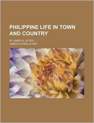 Philippine Life In Town And Country; By James A. Le Roy