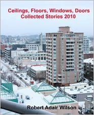 Robert Adair Wilson - Ceilings, Floors, Windows, Doors: Collected Stories 2010