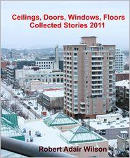 Robert Adair Wilson - Ceilings, Doors, Windows, Floors: Collected Stories 2011