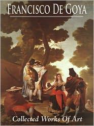Francisco De Goya: Collected Works of Art (Full Color)