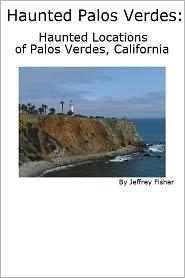Jeffrey Fisher - Haunted Palos Verdes: Haunted Locations of Palos Verdes, California