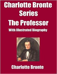 Charlotte Brontë - Charlotte Bronte Series: The Professor-(With Illustrated Biography)