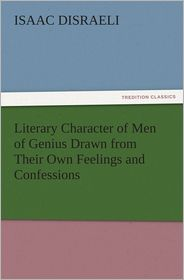 Isaac Disraeli - Literary Character of Men of Genius Drawn from Their Own Feelings and Confessions