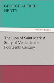 G. A. (George Alfred) Henty - The Lion of Saint Mark A Story of Venice in the Fourteenth Century