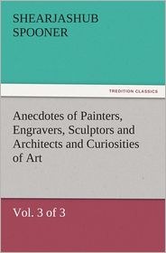 Shearjashub Spooner - Anecdotes of Painters, Engravers, Sculptors and Architects and Curiosities of Art (Vol. 3 of 3)