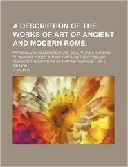 A Description of the Works of Art of Ancient and Modern Rome; Particularly in Architecture, Sculpture & Painting. to Which Is Added, a Tour Through