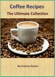 Original & Tasty Coffee Recipes - The Ultimate Collection of 80+ Recipes for Coffee Lovers
