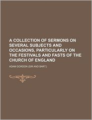 A Collection of Sermons on Several Subjects and Occasions,