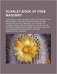 Scarlet Book Of Free Masonry; Containing A Thrilling And Authentic Account Of The Imprisonment, Torture, And Martyrdom Of Free Masons And