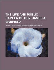 The Life and Public Career of Gen. James A. Garfield
