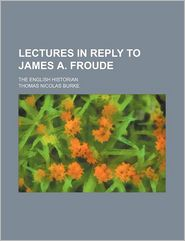Lectures in Reply to James A. Froude; The English Historian