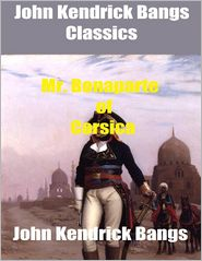 John Kendrick Bangs - John Kendrick Bangs Classics: Mr. Bonaparte of Corsica