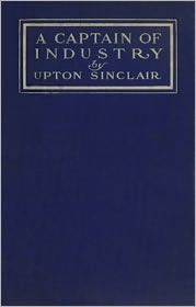 Upton Sinclair - A Captain of Industry Being the Story of a Civilized Man