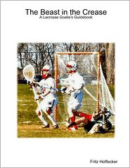 Fritz Hoffecker - The Beast in the Crease: A Lacrosse Goalie's Guidebook