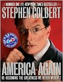 Book Cover Image. Title: America Again:  Re-becoming the Greatness We Never Weren't, Author: by Stephen Colbert,�Stephen Colbert