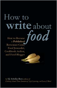How to Write about Food How to Become a Published Restaurant Critic, Food Journalist, Cookbook Author, and Food Blogger