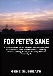 Gene Gilbreath - For Pete's Sake: A son reflects on his father's forty-seven year confinement with mental illness