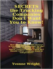 Yvonne Wright - Secrets the Trucking Companies Don't Want You to Know!: How Can I Make the Big Money? Is Truck Driving Really Right for Me? Wher