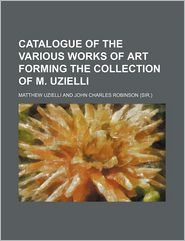 Catalogue of the Various Works of Art Forming the Collection of M Uzielli