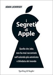 Adam Lashinsky - I segreti di Apple: Quello che Jobs non ha mai raccontato sull'azienda più ammirata e blindata del mondo