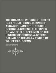 The Dramatic Works of Robert Greene,; Alphonsus, King of