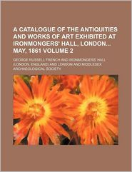 A Catalogue of the Antiquities and Works of Art Exhibited at Ironmongers' Hall, London May 1861