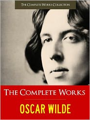 Oscar Wilde Complete Works, The Complete Works Collection (Editor), Created by The Importance of Being Earnest by O Oscar Wilde - THE COMPLETE WORKS OF OSCAR WILDE (Special Nook Authoritative Edition 100+ Works by Oscar Wilde) incl. THE PORTRAIT OF DORIAN GR