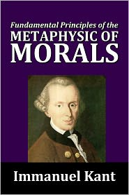 Immanuel Kant - Fundamental Principals of the Metaphysic of Morals by Immanuel Kant