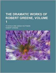 The Dramatic Works of Robert Greene, Volume 1; To Which Are