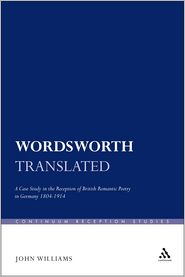 John Williams - Wordsworth Translated: A Case Study in the Reception of British Romantic Poetry in Germany 1804-1914