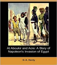 George Alfred Henty - At Aboukir and Acre: A Story of Napoleon's Invasion of Egypt