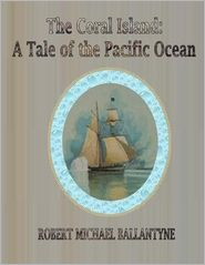 Robert Michael Ballantyne - The Coral Island: A Tale of the Pacific Ocean
