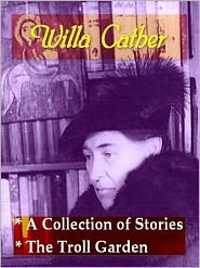Willa Cather - Two collections of WILLA CATHER Stories — A Collection of Stories, Reviews and Essays, & The Troll Garden and Selected St