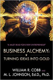 Ed.D, Ph.D.  William R. Cobb and M. L. Johnson - Business Alchemy: Turning Ideas into Gold