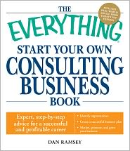 Dan Ramsey - The Everything Start Your Own Consulting Business Book: Expert, step-by-step advice for a successful and profitable career