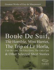 Maupassant, Guy de - Greatest Works of Guy de Maupassant: Boule De Suif, The Horrible, Miss Harriet, The Trip of Le Horla, Clair De Lune, The False G