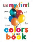 Book Cover Image. Title: My First Colors Board Book, Author: by Dorling Kindersley Publishing Staff