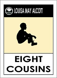 Alcott Louisa May, Little Women by Louisa May Alcott, Little Men by Louisa May Alcott, Jo's Boys by Louisa Ma Louisa May Alcott - Louisa May Alcott EIGHT COUSINS by Louisa May Alcott (Original classic Editions) Louisa May Alcott Books -- Alcott, Louisa May