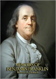 Benjamin Franklin - The Complete Memoirs of Benjamin Franklin (Volume I & II) - Get a Glimpse into the Mind of one of America's Greatest Forefathers