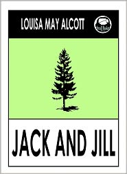 Alcott Louisa May, Little Women by Louisa May Alcott, Little Men by Louisa May Alcott, Jo's Boys by Louisa Ma Louisa May Alcott - Louisa May Alcott JACK AND JILL: A VILLAGE STORY by Louisa May Alcott (Original Classic Editions) Louisa May Alcott Books, Alcot