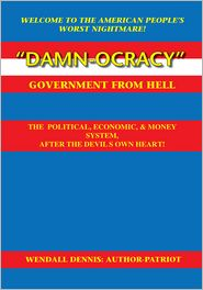 Wendall Dennis - Damn-ocracy-Government From Hell! The Political, Economic and Money System After the Devil's Own Heart