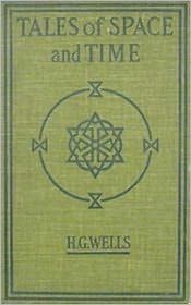 H G Wells H.G. Wells - H. G. WELLS -- TALES OF SPACE AND TIME (H G Wells Science Fiction Classics #7) Complete Collection of Greatest Works, Seven Nove